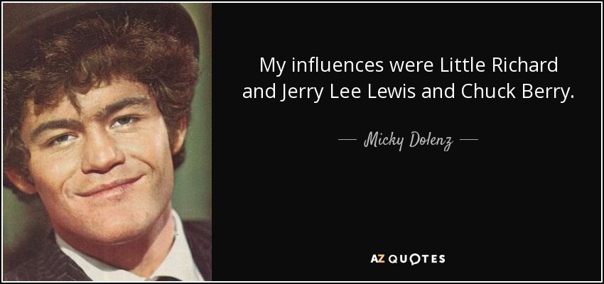 My influences were Little Richard and Jerry Lee Lewis and Chuck Berry. - Micky Dolenz