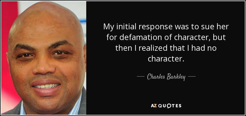 My initial response was to sue her for defamation of character, but then I realized that I had no character. - Charles Barkley