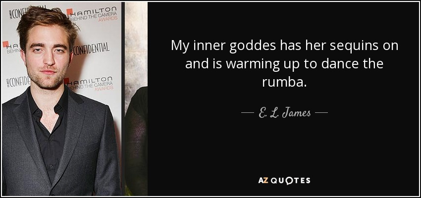My inner goddes has her sequins on and is warming up to dance the rumba. - E. L. James