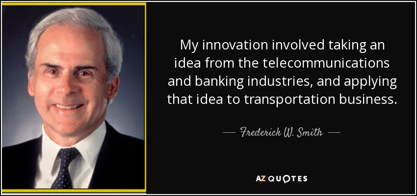 My innovation involved taking an idea from the telecommunications and banking industries, and applying that idea to transportation business. - Frederick W. Smith