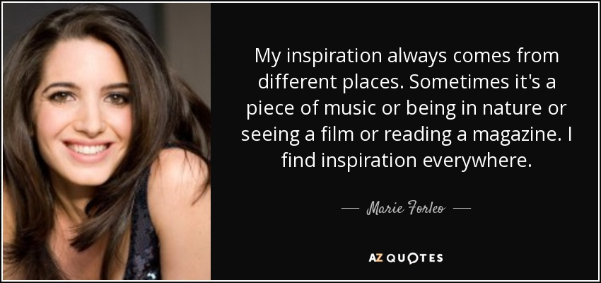 My inspiration always comes from different places. Sometimes it's a piece of music or being in nature or seeing a film or reading a magazine. I find inspiration everywhere. - Marie Forleo