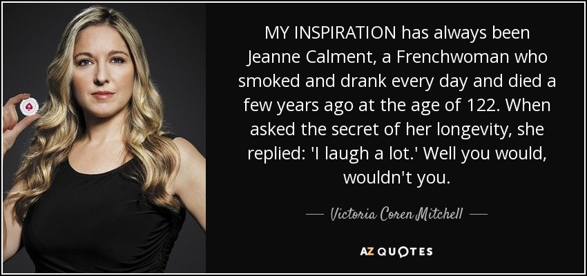 MY INSPIRATION has always been Jeanne Calment, a Frenchwoman who smoked and drank every day and died a few years ago at the age of 122. When asked the secret of her longevity, she replied: 'I laugh a lot.' Well you would, wouldn't you. - Victoria Coren Mitchell