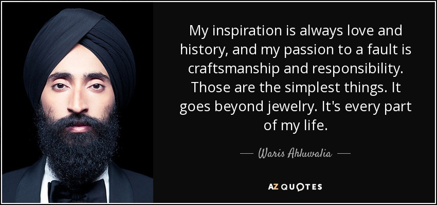 My inspiration is always love and history, and my passion to a fault is craftsmanship and responsibility. Those are the simplest things. It goes beyond jewelry. It's every part of my life. - Waris Ahluwalia