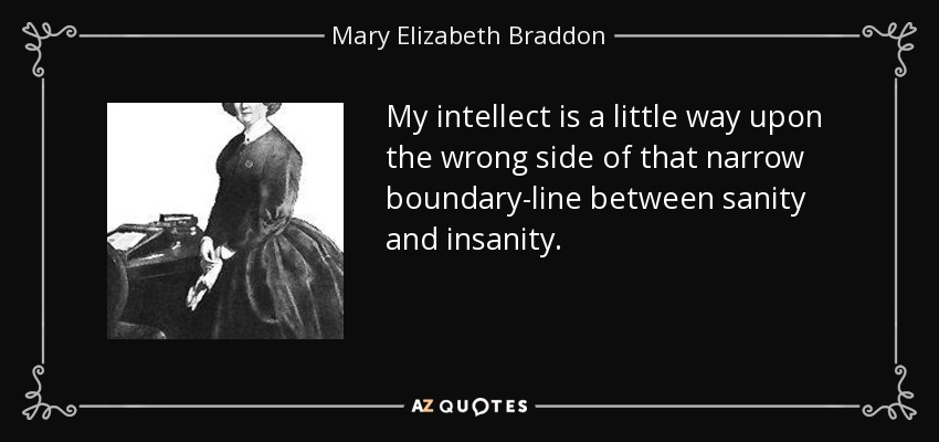 My intellect is a little way upon the wrong side of that narrow boundary-line between sanity and insanity. - Mary Elizabeth Braddon