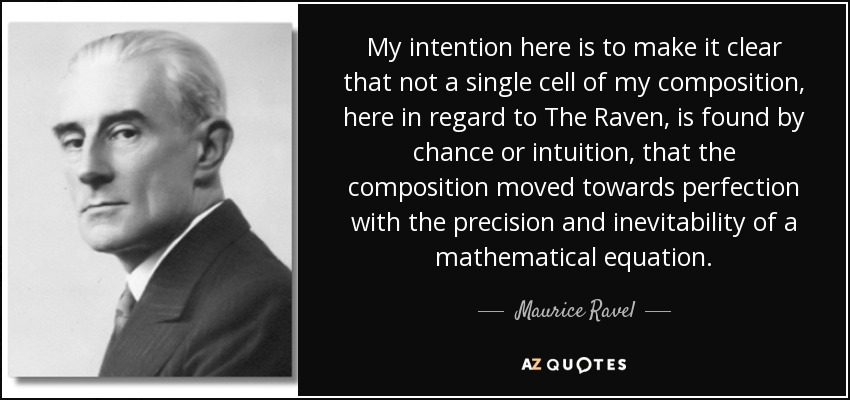 My intention here is to make it clear that not a single cell of my composition, here in regard to The Raven, is found by chance or intuition, that the composition moved towards perfection with the precision and inevitability of a mathematical equation. - Maurice Ravel
