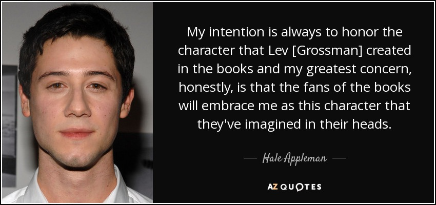 My intention is always to honor the character that Lev [Grossman] created in the books and my greatest concern, honestly, is that the fans of the books will embrace me as this character that they've imagined in their heads. - Hale Appleman