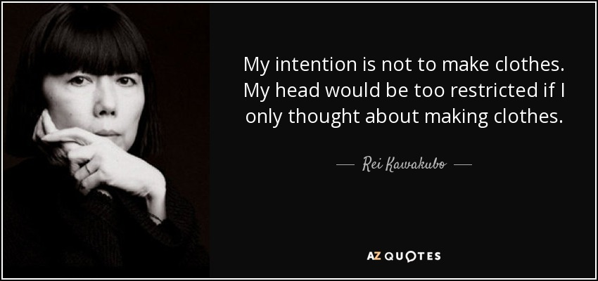 My intention is not to make clothes. My head would be too restricted if I only thought about making clothes. - Rei Kawakubo