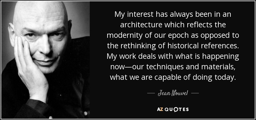 My interest has always been in an architecture which reflects the modernity of our epoch as opposed to the rethinking of historical references. My work deals with what is happening now—our techniques and materials, what we are capable of doing today. - Jean Nouvel