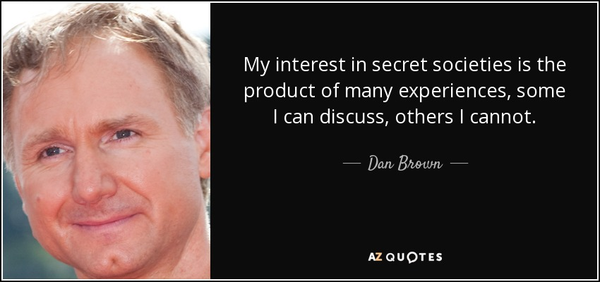 My interest in secret societies is the product of many experiences, some I can discuss, others I cannot. - Dan Brown