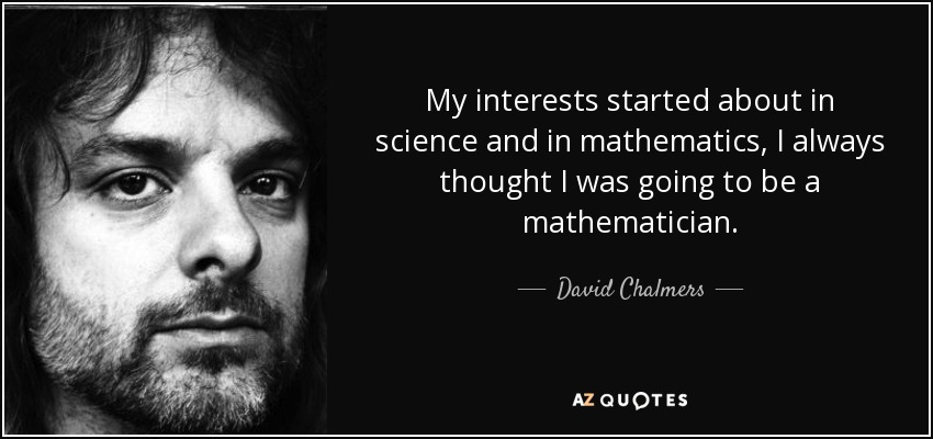 My interests started about in science and in mathematics, I always thought I was going to be a mathematician. - David Chalmers