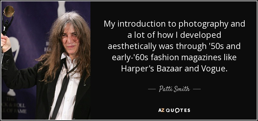 My introduction to photography and a lot of how I developed aesthetically was through '50s and early-'60s fashion magazines like Harper's Bazaar and Vogue. - Patti Smith