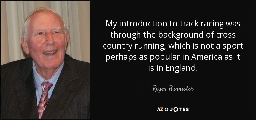 My introduction to track racing was through the background of cross country running, which is not a sport perhaps as popular in America as it is in England. - Roger Bannister