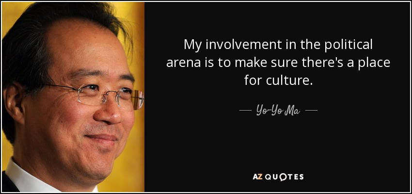My involvement in the political arena is to make sure there's a place for culture. - Yo-Yo Ma