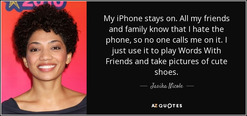 My iPhone stays on. All my friends and family know that I hate the phone, so no one calls me on it. I just use it to play Words With Friends and take pictures of cute shoes. - Jasika Nicole