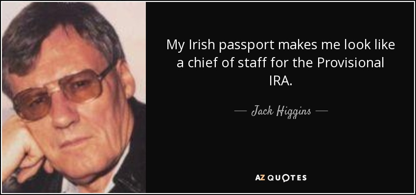 My Irish passport makes me look like a chief of staff for the Provisional IRA. - Jack Higgins