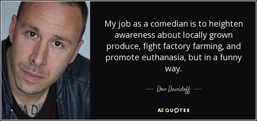 My job as a comedian is to heighten awareness about locally grown produce, fight factory farming, and promote euthanasia, but in a funny way. - Dov Davidoff