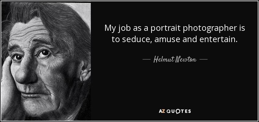 My job as a portrait photographer is to seduce, amuse and entertain. - Helmut Newton