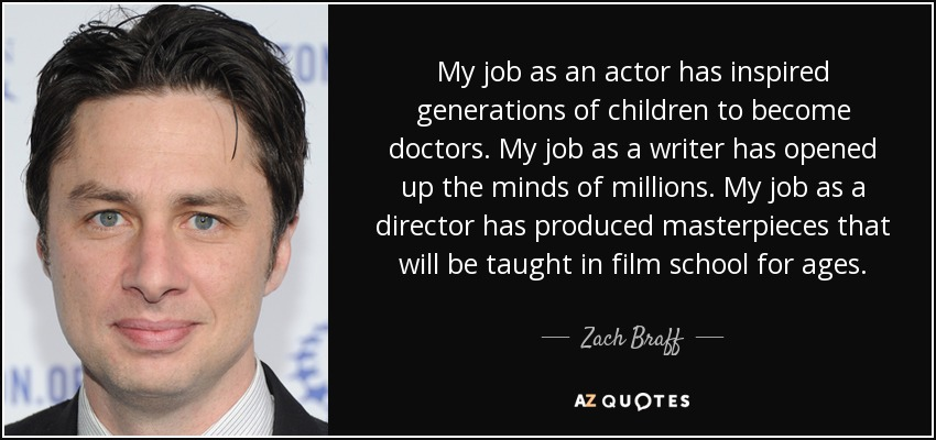 My job as an actor has inspired generations of children to become doctors. My job as a writer has opened up the minds of millions. My job as a director has produced masterpieces that will be taught in film school for ages. - Zach Braff