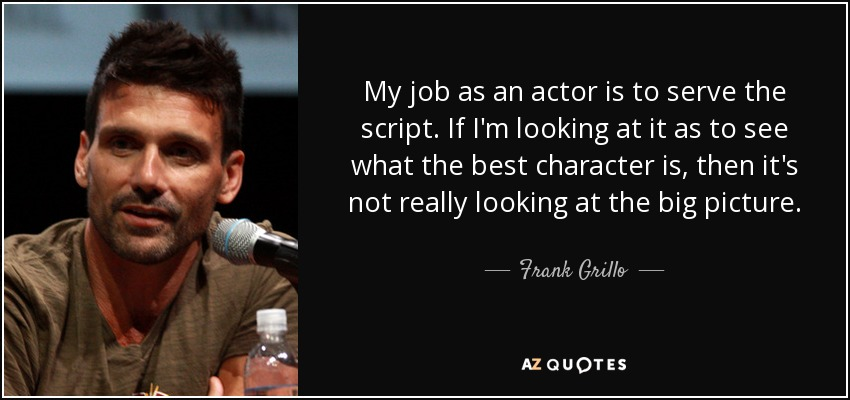 My job as an actor is to serve the script. If I'm looking at it as to see what the best character is, then it's not really looking at the big picture. - Frank Grillo