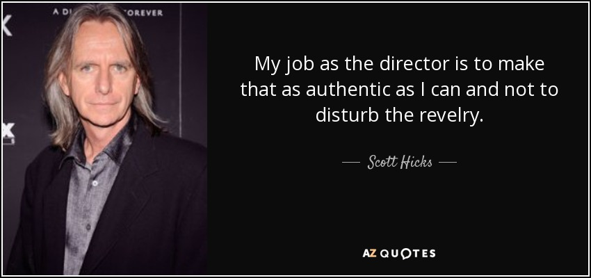 My job as the director is to make that as authentic as I can and not to disturb the revelry. - Scott Hicks