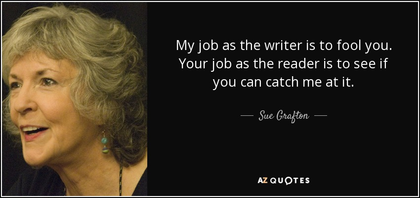 My job as the writer is to fool you. Your job as the reader is to see if you can catch me at it. - Sue Grafton