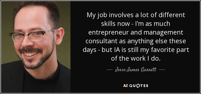 My job involves a lot of different skills now - I'm as much entrepreneur and management consultant as anything else these days - but IA is still my favorite part of the work I do. - Jesse James Garrett