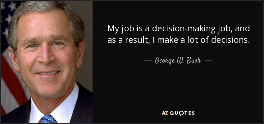 My job is a decision-making job, and as a result, I make a lot of decisions. - George W. Bush
