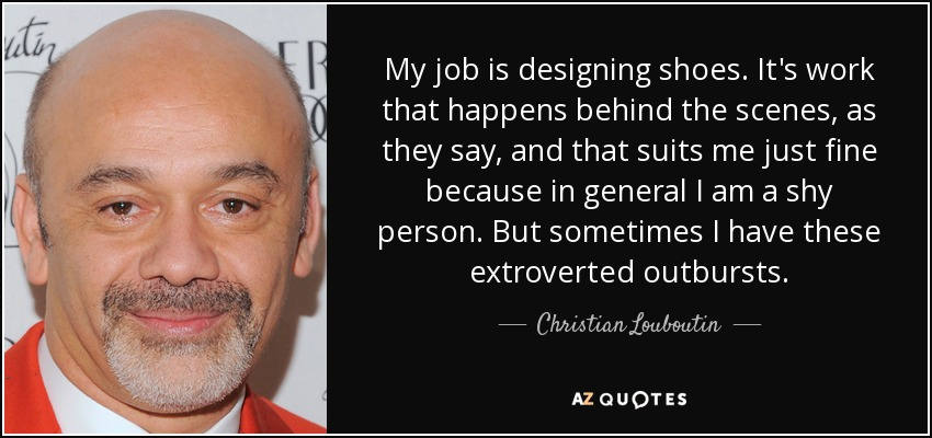 My job is designing shoes. It's work that happens behind the scenes, as they say, and that suits me just fine because in general I am a shy person. But sometimes I have these extroverted outbursts. - Christian Louboutin