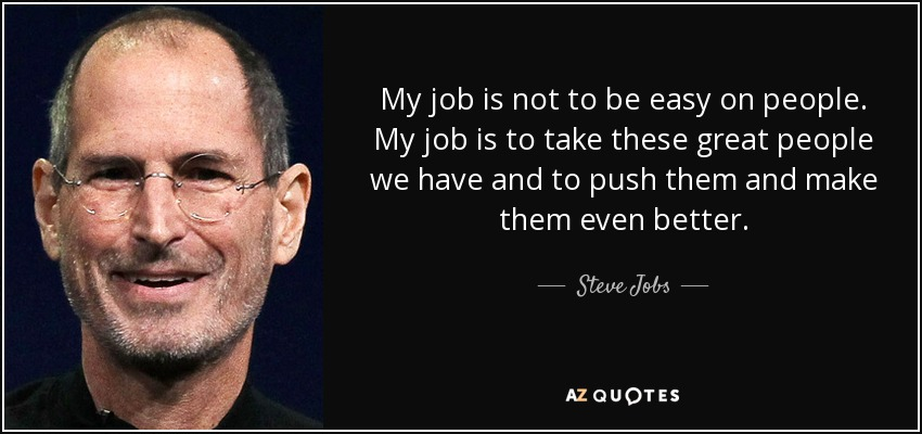 My job is not to be easy on people. My job is to take these great people we have and to push them and make them even better. - Steve Jobs