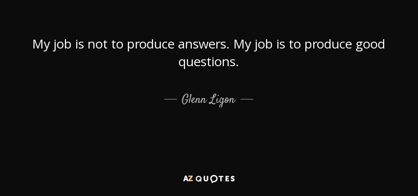 My job is not to produce answers. My job is to produce good questions. - Glenn Ligon