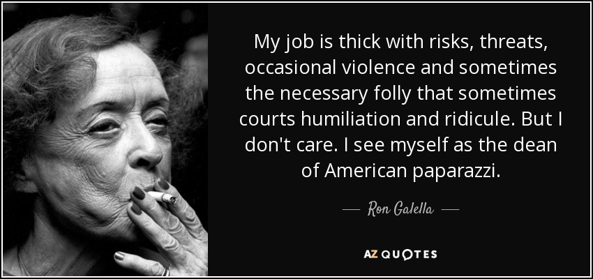 My job is thick with risks, threats, occasional violence and sometimes the necessary folly that sometimes courts humiliation and ridicule. But I don't care. I see myself as the dean of American paparazzi. - Ron Galella
