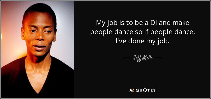 My job is to be a DJ and make people dance so if people dance, I've done my job. - Jeff Mills