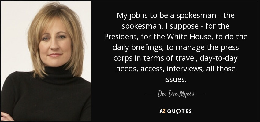 My job is to be a spokesman - the spokesman, I suppose - for the President, for the White House, to do the daily briefings, to manage the press corps in terms of travel, day-to-day needs, access, interviews, all those issues. - Dee Dee Myers