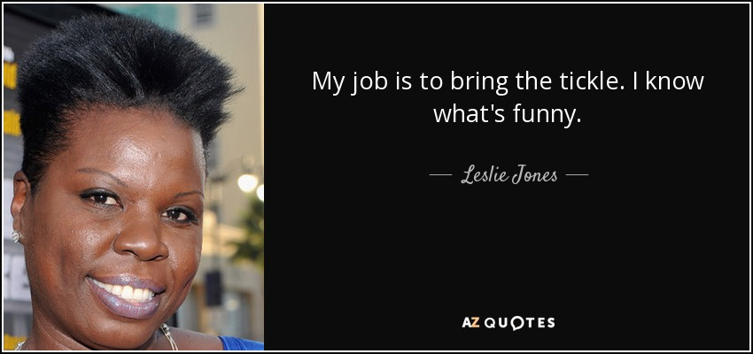 My job is to bring the tickle. I know what's funny. - Leslie Jones
