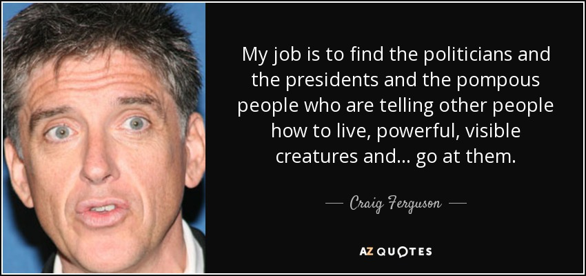 My job is to find the politicians and the presidents and the pompous people who are telling other people how to live, powerful, visible creatures and ... go at them. - Craig Ferguson
