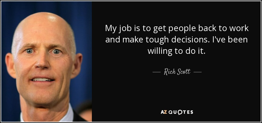 My job is to get people back to work and make tough decisions. I've been willing to do it. - Rick Scott
