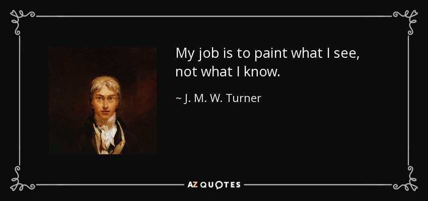 My job is to paint what I see, not what I know. - J. M. W. Turner