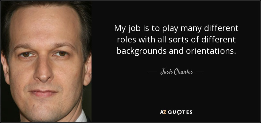 My job is to play many different roles with all sorts of different backgrounds and orientations. - Josh Charles