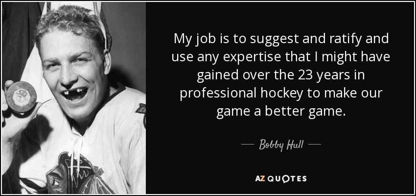 My job is to suggest and ratify and use any expertise that I might have gained over the 23 years in professional hockey to make our game a better game. - Bobby Hull