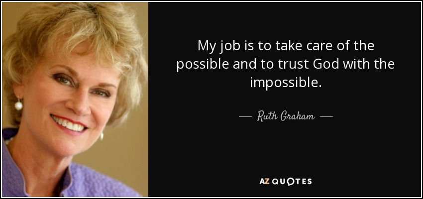 My job is to take care of the possible and to trust God with the impossible. - Ruth Graham