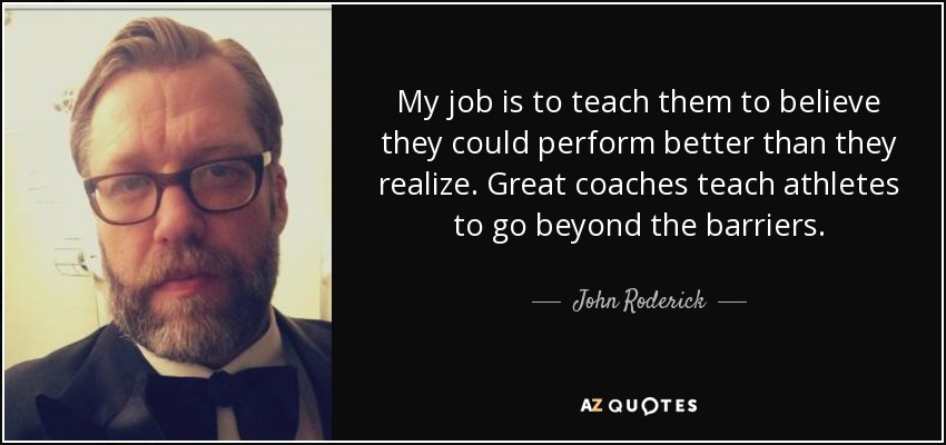 My job is to teach them to believe they could perform better than they realize. Great coaches teach athletes to go beyond the barriers. - John Roderick