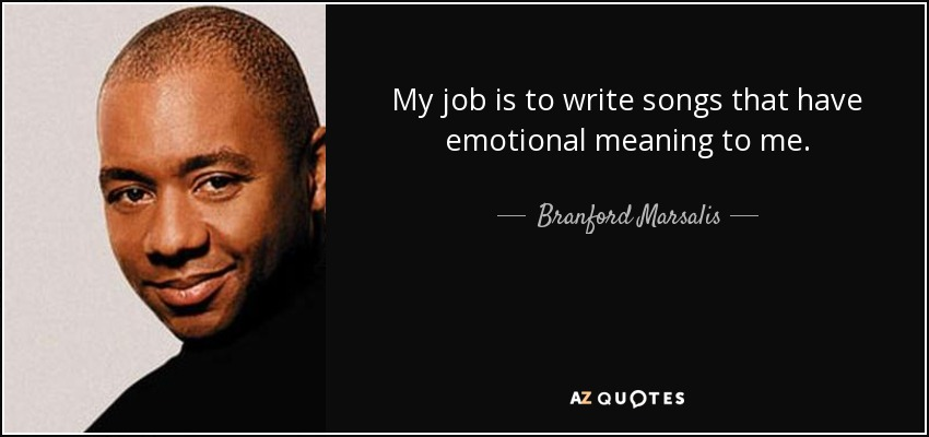My job is to write songs that have emotional meaning to me. - Branford Marsalis