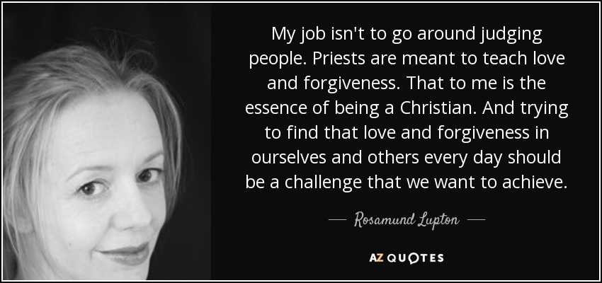My job isn't to go around judging people. Priests are meant to teach love and forgiveness. That to me is the essence of being a Christian. And trying to find that love and forgiveness in ourselves and others every day should be a challenge that we want to achieve. - Rosamund Lupton