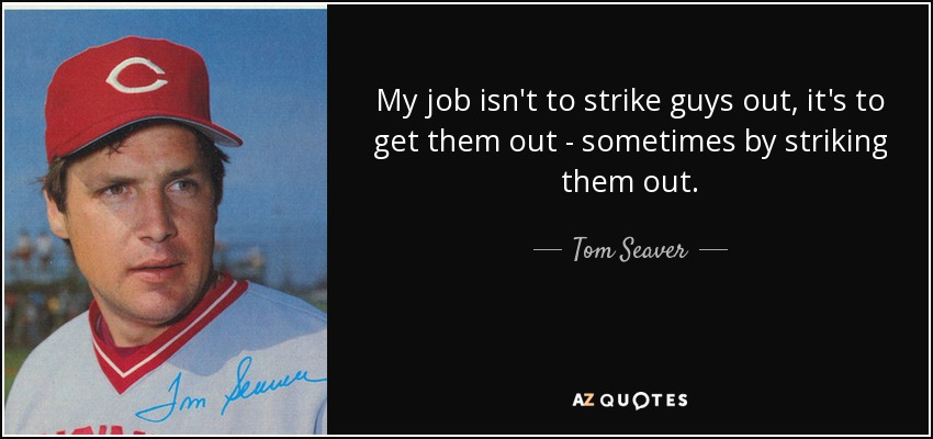 My job isn't to strike guys out; it's to get them out, sometimes by striking them out. - Tom Seaver