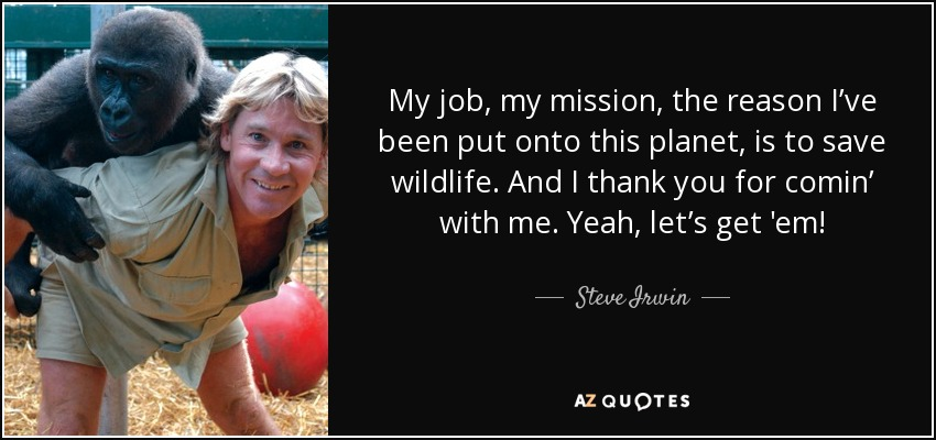 My job, my mission, the reason I've been put onto this planet, is to save wildlife. And I thank you for comin' with me. Yeah, let's get 'em! - Steve Irwin
