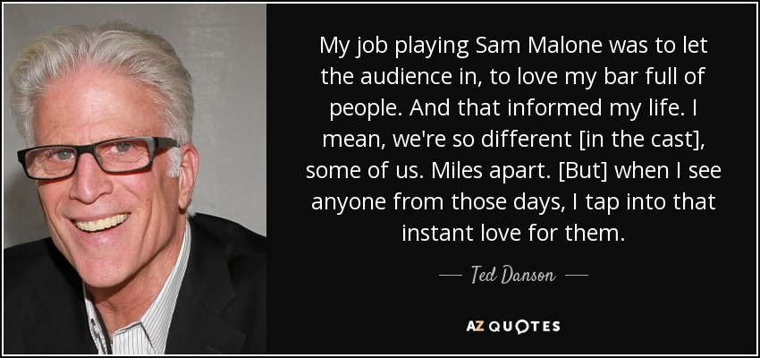My job playing Sam Malone was to let the audience in, to love my bar full of people. And that informed my life. I mean, we're so different [in the cast], some of us. Miles apart. [But] when I see anyone from those days, I tap into that instant love for them. - Ted Danson