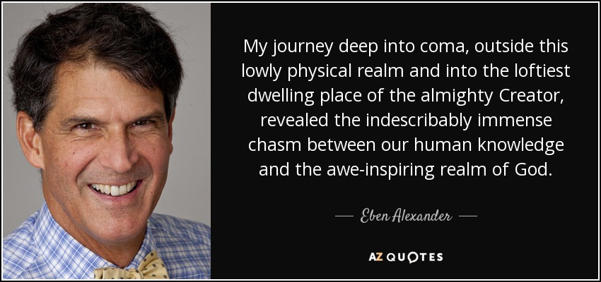 My journey deep into coma, outside this lowly physical realm and into the loftiest dwelling place of the almighty Creator, revealed the indescribably immense chasm between our human knowledge and the awe-inspiring realm of God. - Eben Alexander
