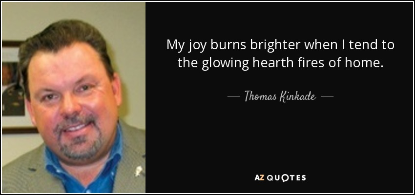 My joy burns brighter when I tend to the glowing hearth fires of home. - Thomas Kinkade