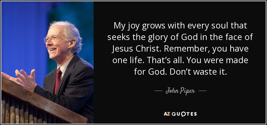 My joy grows with every soul that seeks the glory of God in the face of Jesus Christ. Remember, you have one life. That's all. You were made for God. Don't waste it. - John Piper
