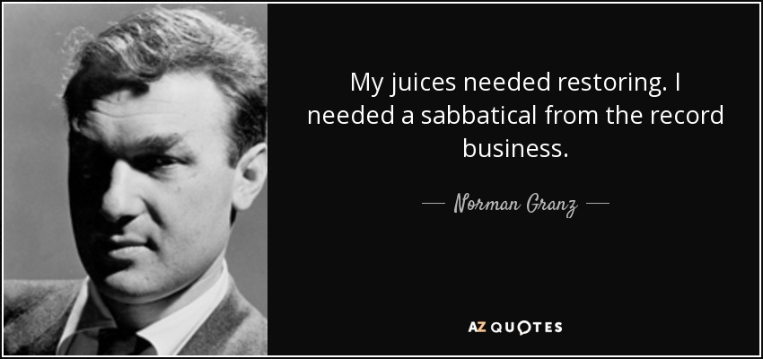 My juices needed restoring. I needed a sabbatical from the record business. - Norman Granz